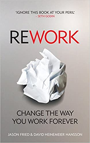 REWORK: CHANGE THE WAY YOU WORK FOR EVER